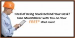 Tried of being stuck behind a desk? Take MaintiMizer with you on your new iPad mini!